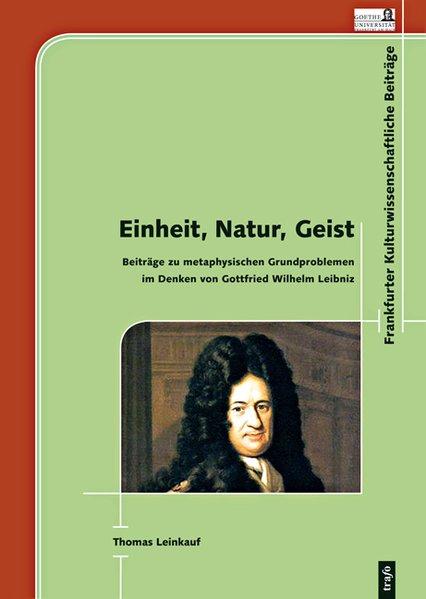 Einheit, Natur, Geist. Beiträge zu metaphysischen Grundproblemen im Denken von Gottfried Wilhelm Leibniz als Buch