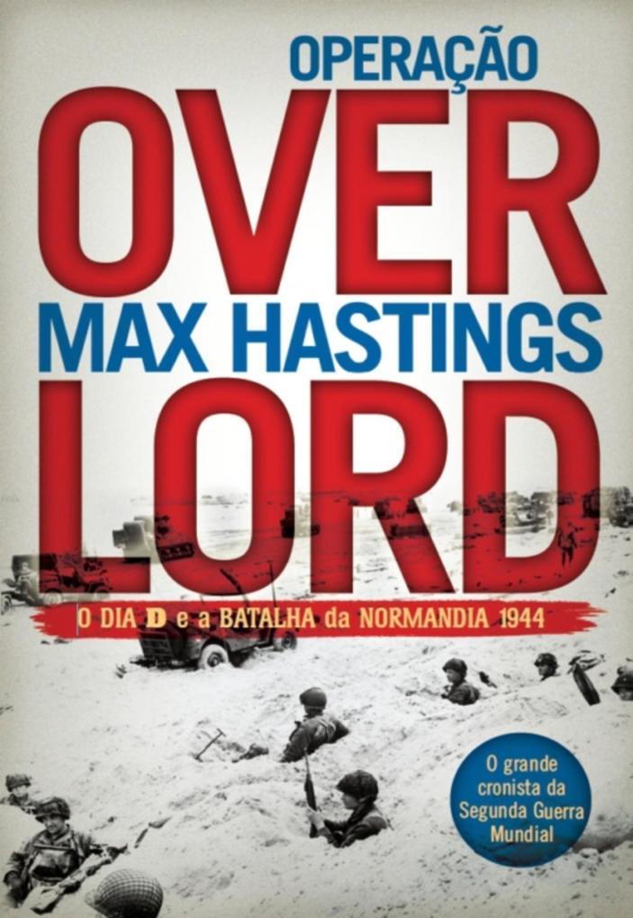 Operação Overlord - O Dia D e a Batalha da Normandia 1944