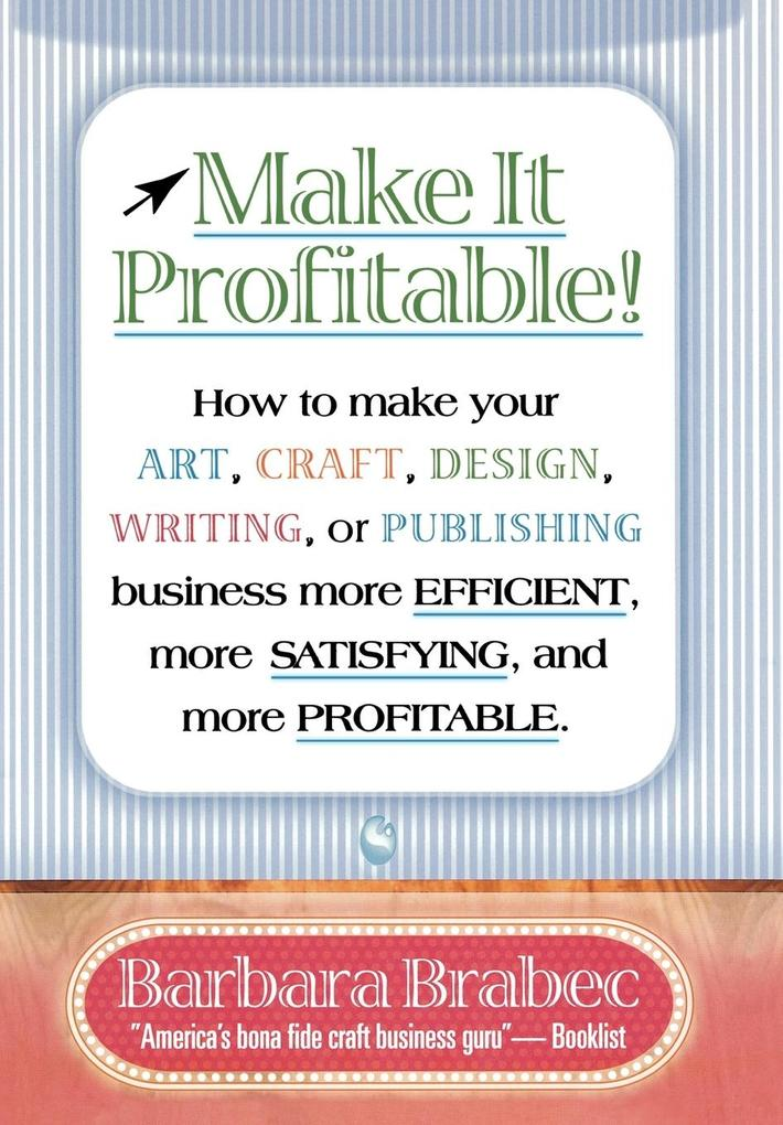 Make It Profitable!: How to Make Your Art, Craft, Design, Writing or Publishing Business More Efficient, More Satisfying, and More Profitab als Buch
