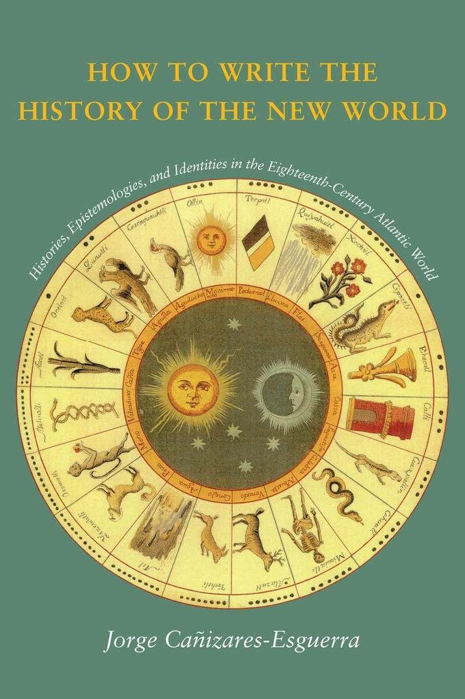 How to Write the History of the New World: Histories, Epistemologies, and Identities in the Eighteenth-Century Atlantic World als Taschenbuch