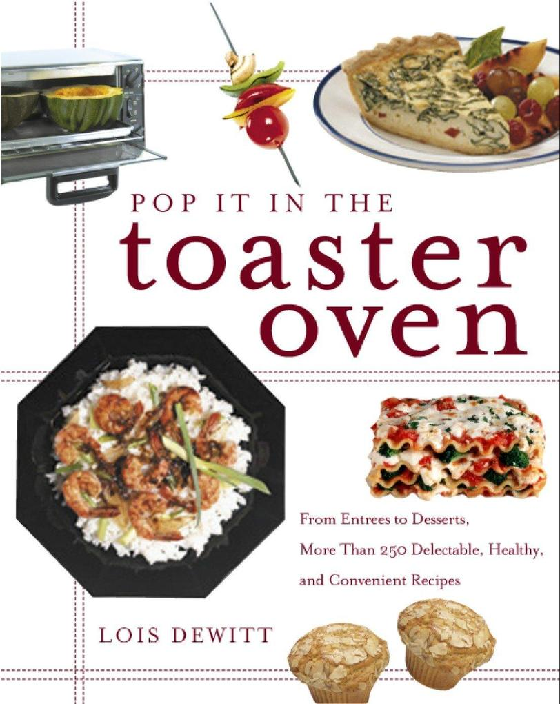 Pop It in the Toaster Oven: From Entrees to Desserts, More Than 250 Delectable, Healthy, and Convenient Recipes als Taschenbuch