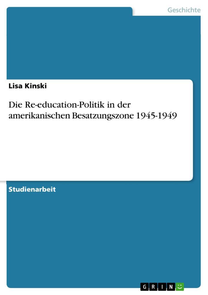 Die Re-education-Politik in der amerikanischen Besatzungszone 1945-1949 als eBook von Lisa Kinski - GRIN Verlag