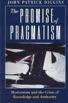 The Promise of Pragmatism: Modernism and the Crisis of Knowledge and Authority als Buch