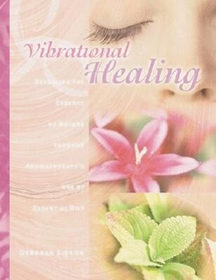 Vibrational Healing: Revealing the Essence of Nature Through Aromatherapy and Essential Oils als Taschenbuch