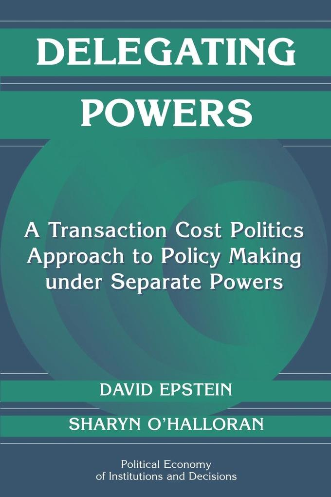 Delegating Powers: A Transaction Cost Politics Approach to Policy Making Under Separate Powers als Buch
