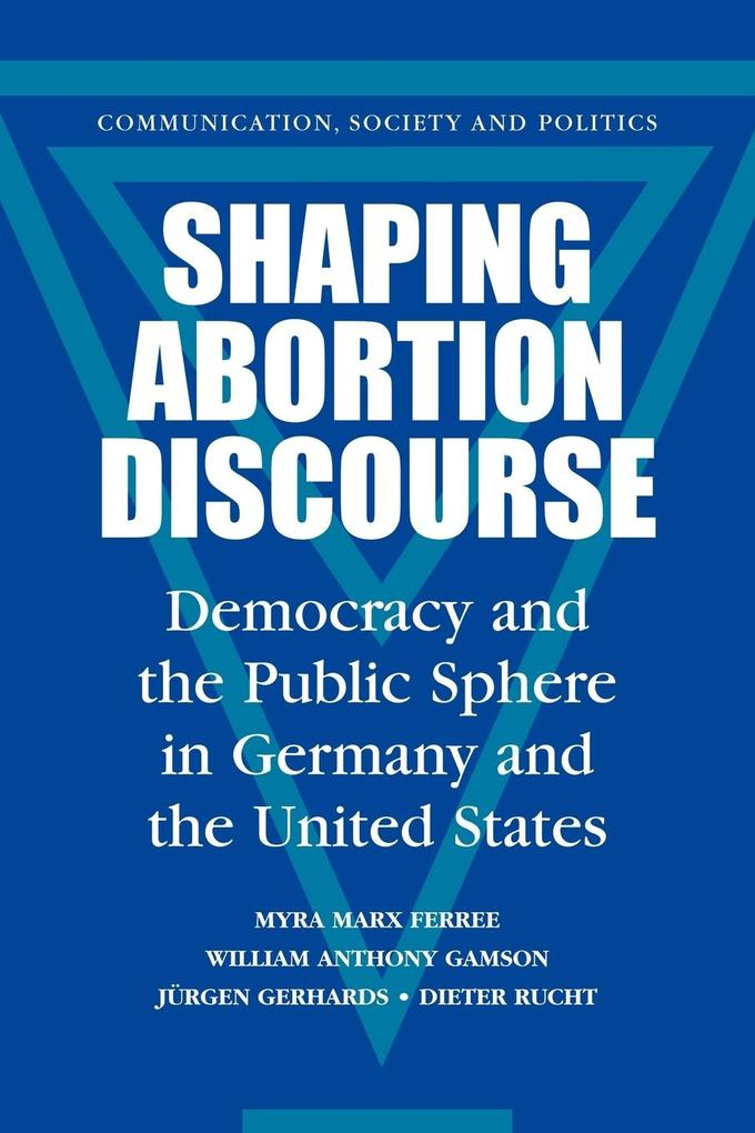 Shaping Abortion Discourse: Democracy and the Public Sphere in Germany and the United States als Buch