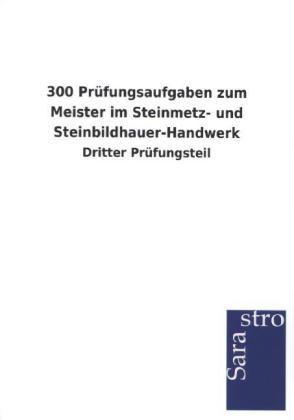 300 Prüfungsaufgaben zum Meister im Steinmetz- und Steinbildhauer-Handwerk als Buch von Hrsg. Sarastro GmbH