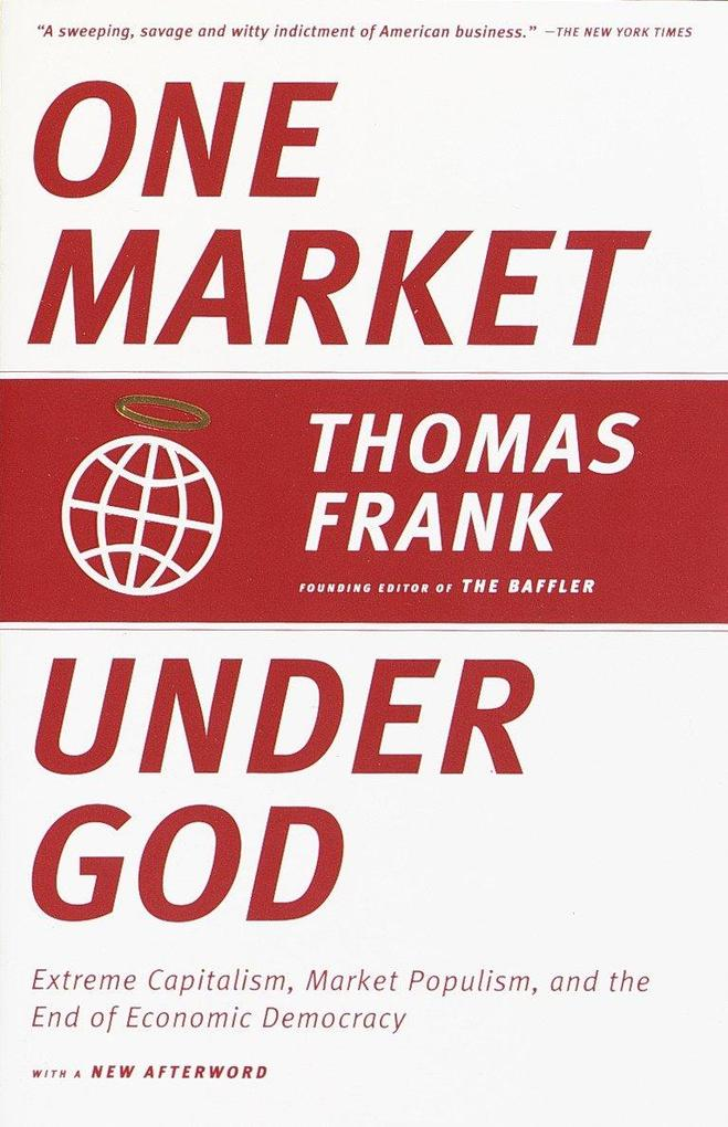 One Market Under God: Extreme Capitalism, Market Populism, and the End of Economic Democracy als Taschenbuch