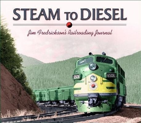 Steam to Diesel: Jim Fredrickson's Railroading Journal als Buch