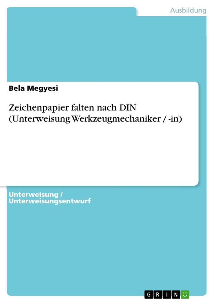 Zeichenpapier falten nach DIN (Unterweisung Werkzeugmechaniker / -in) als eBook von Bela Megyesi - GRIN Verlag