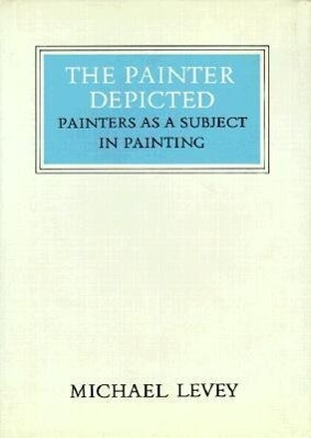 The Painter Depicted: Painters as a Subject in Painting als Buch