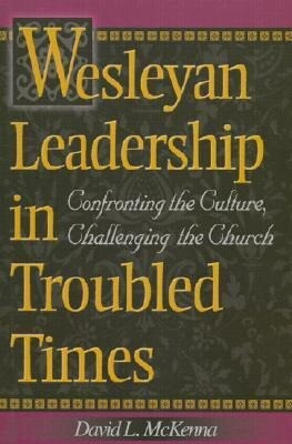 Wesleyan Leadership in Troubled Times: Confronting the Culture, Challenging the Church als Taschenbuch