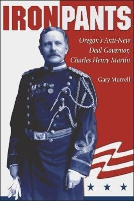 Iron Pants: Oregon's Anti-New Deal Governor, Charles Henry Martin als Taschenbuch