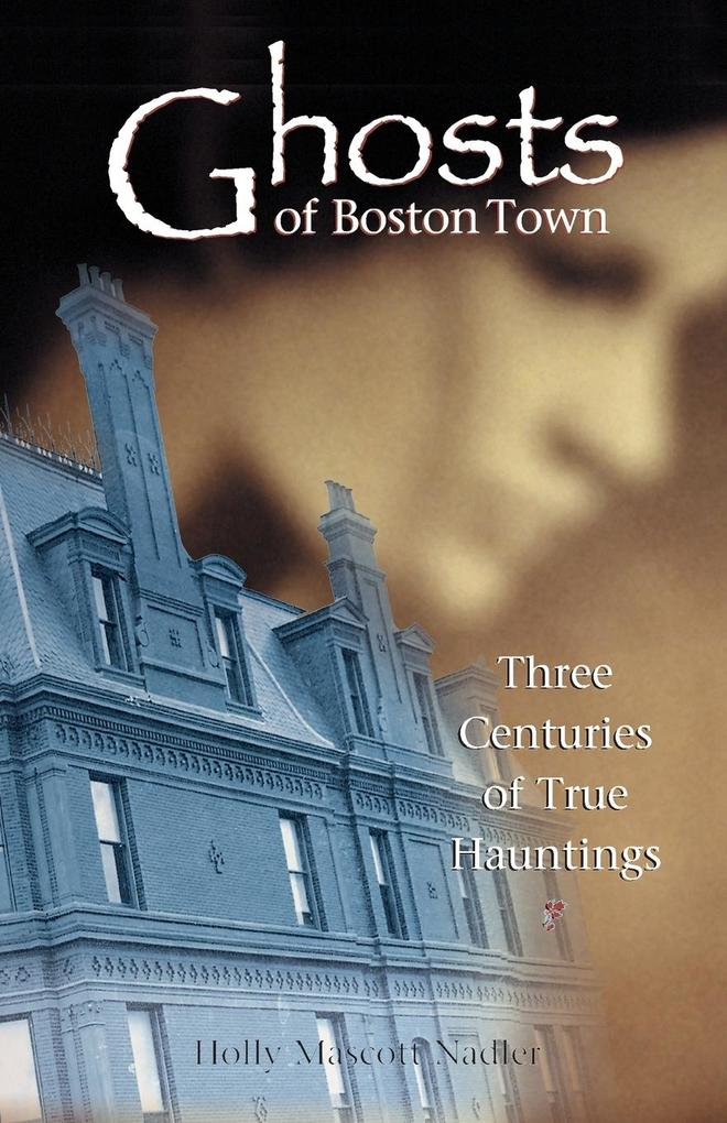 Ghosts of Boston Town: Three Centuries of True Hauntings als Taschenbuch
