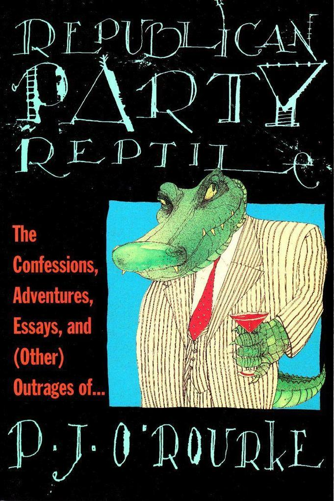 Republican Party Reptile: The Confessions, Adventures, Essays and (Other) Outrages of P.J. O'Rourke als Taschenbuch