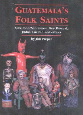Guatemala's Folk Saints: Maximon/San Simon, Rey Pascual, Judas, Lucifer, and Others als Buch