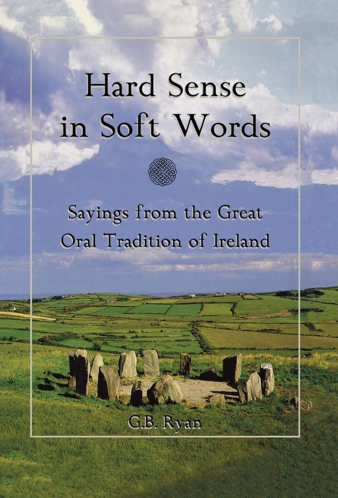 Hard Sense in Soft Words: Sayings from the Great Oral Tradition of Ireland als Buch