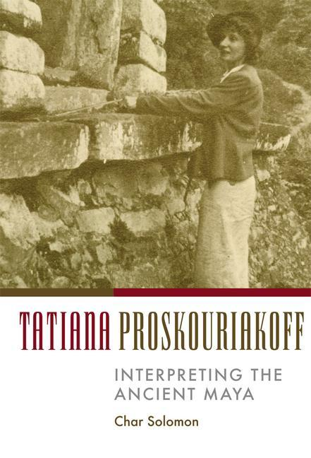 Tatiana Proskouriakoff: Interpreting the Ancient Maya als Buch