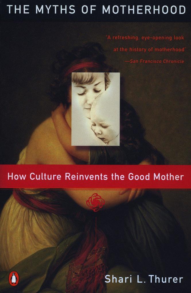 Myths of Motherhood: How Culture Reinvents the Good Mother als Taschenbuch