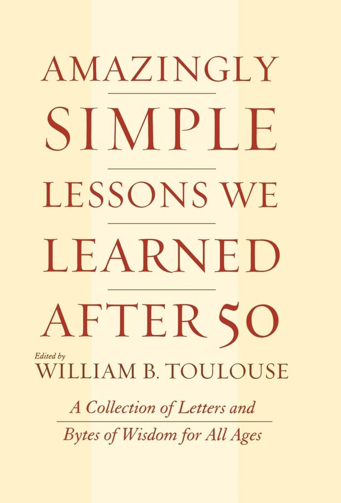Amazingly Simple Lessons We Learned After 50: A Collection of Letters and Bytes of Wisdom for All Ages als Buch (gebunden)