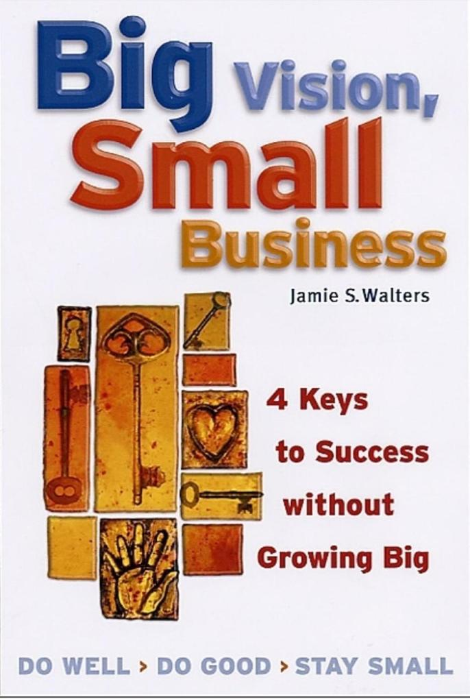 Big Vision, Small Business: 4 Keys to Success Without Growing Big als Taschenbuch