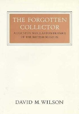 The Forgotten Collector: Augustus Wollaston Franks of the British Museum als Buch