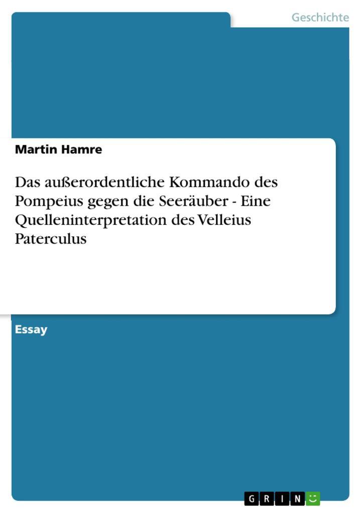 Das außerordentliche Kommando des Pompeius gegen die Seeräuber - Eine Quelleninterpretation des Velleius Paterculus als eBook von Martin Hamre - GRIN Verlag