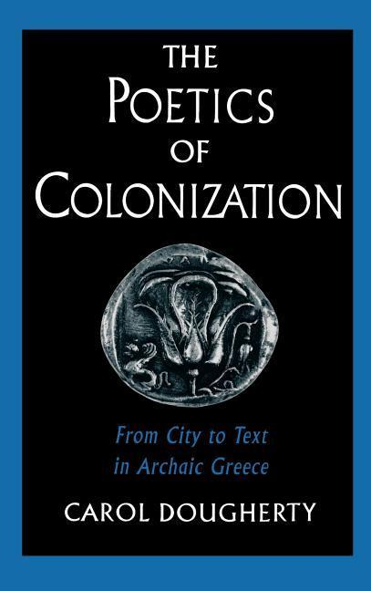 The Poetics of Colonization: From City to Text in Archaic Greece als Buch