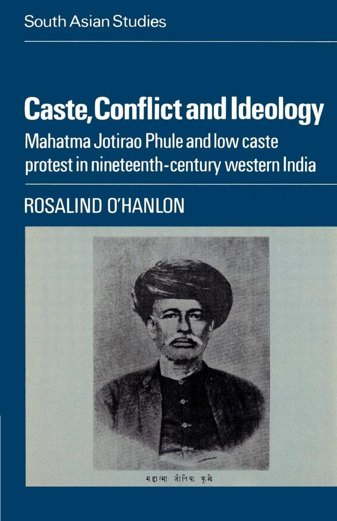Caste, Conflict and Ideology: Mahatma Jotirao Phule and Low Caste Protest in Nineteenth-Century Western India als Buch