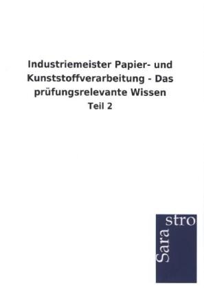 Industriemeister Papier- und Kunststoffverarbeitung - Das prüfungsrelevante Wissen als Buch von Hrsg. Sarastro GmbH