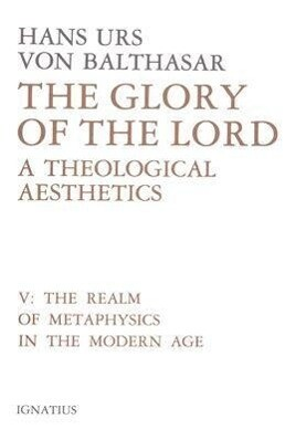 Glory of the Lord Volume 5: A Theological Aesthetics: The Realm of Metaphysics in the Modern Age als Buch