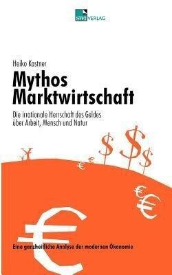 Mythos Marktwirtschaft Die irrationale Herrschaft des Geldes über Mensch, Arbeit und Natur als Buch