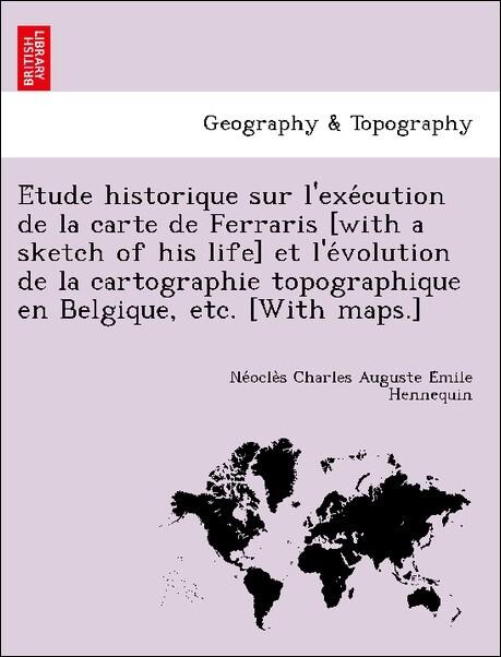 E´tude historique sur l´exe´cution de la carte de Ferraris [with a sketch of his life] et l´e´volution de la cartographie topographique en Belgiqu...