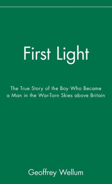 First Light: The True Story of the Boy Who Became a Man in the War-Torn Skies Above Britain als Buch