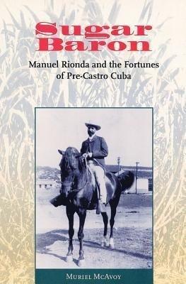 Sugar Baron: Manuel Rionda and the Fortunes of Pre-Castro Cuba als Buch