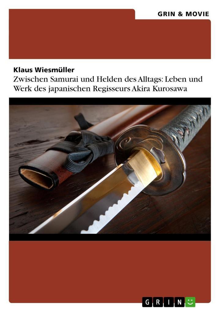 Zwischen Samurai und Helden des Alltags: Leben und Werk des japanischen Regisseurs Akira Kurosawa als eBook