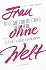 Frau ohne Welt. Die Trilogie zur Rettung der Liebe