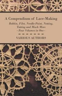 Compendium of Lace-Making - Bobbin, Filet, Needle-Point, Netting, Tatting and Much More - Four Volumes in One als eBook