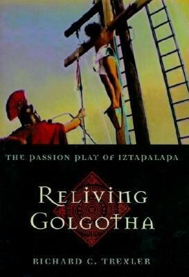 Reliving Golgotha: The Passion Play of Iztapalapa als Buch