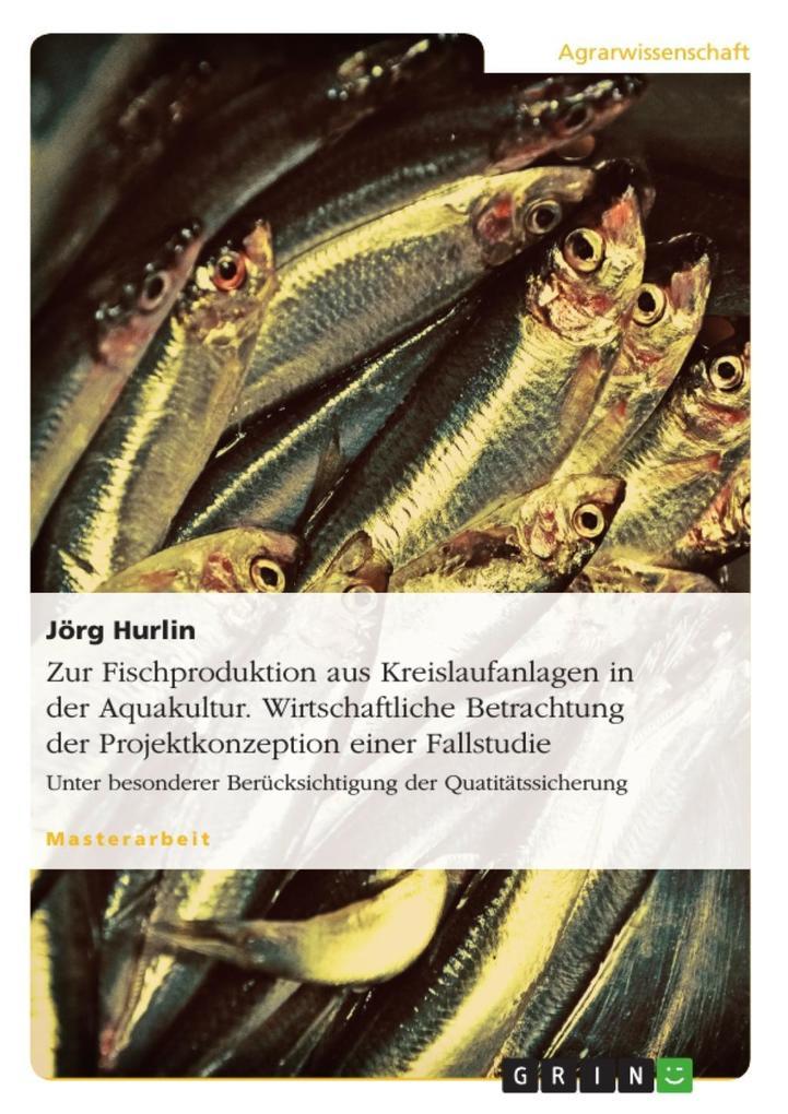 Zur Fischproduktion aus Kreislaufanlagen in der Aquakultur. Wirtschaftliche Betrachtung der Projektkonzeption einer Fallstudie