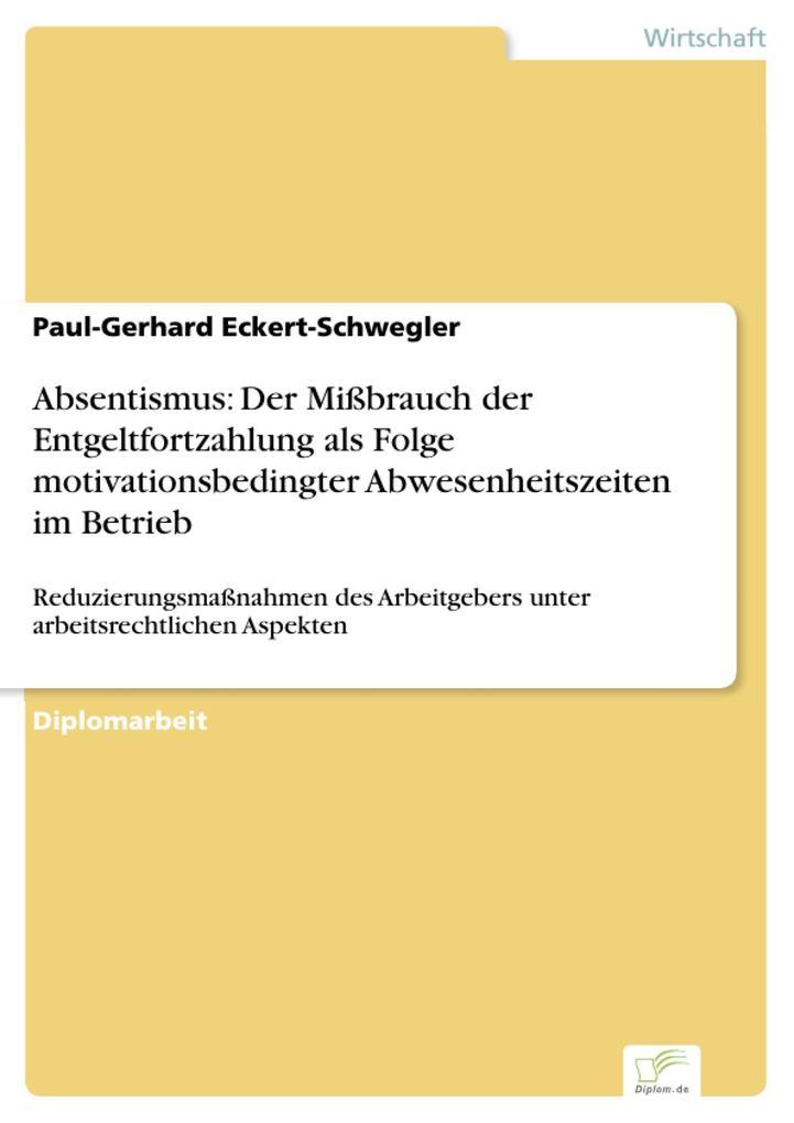 Absentismus: Der Mißbrauch der Entgeltfortzahlung als Folge motivationsbedingter Abwesenheitszeiten im Betrieb als eBook von Paul-Gerhard Eckert-S... - Diplom.de