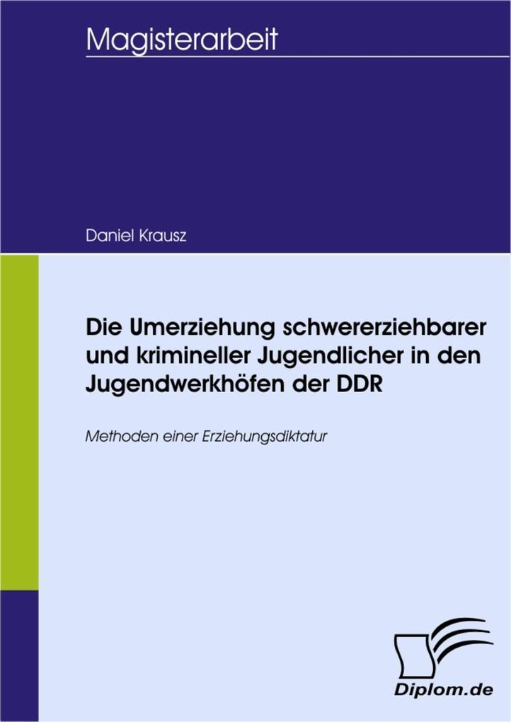 Die Umerziehung schwererziehbarer und krimineller Jugendlicher in den Jugendwerkhöfen der DDR