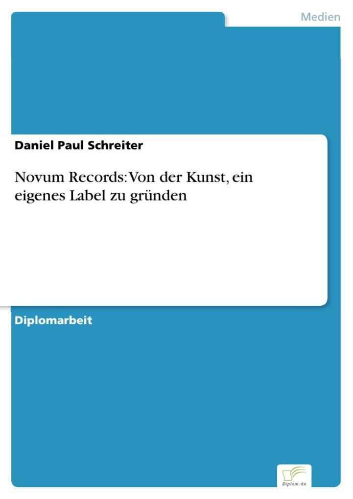 Novum Records: Von der Kunst, ein eigenes Label zu gründen als eBook von Daniel Paul Schreiter - Diplom.de