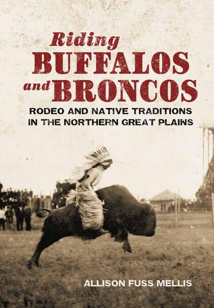 Riding Buffaloes and Broncos: Rodeo and Native Traditions in the Northern Great Plains als Buch