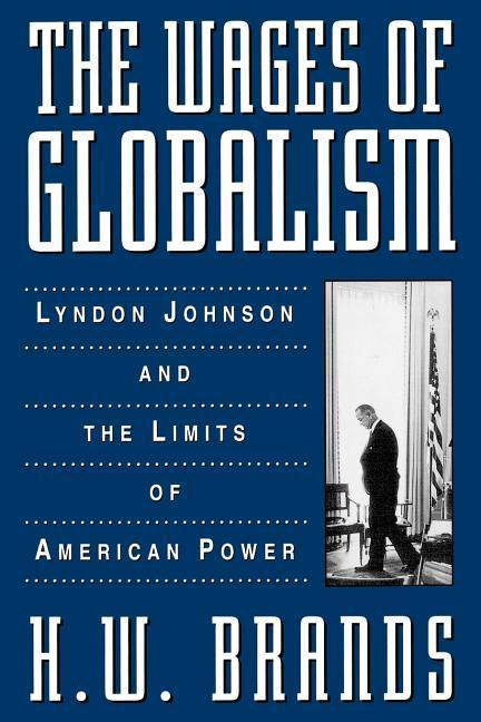 The Wages of Globalism: Lyndon Johnson and the Limits of American Power als Buch