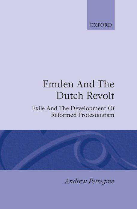 Emden and the Dutch Revolt: Exile and the Development of Reformed Protestantism als Buch