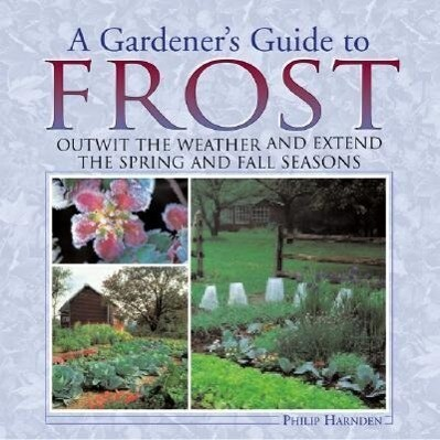 A Gardener's Guide to Frost: Outwit the Weather and Extend the Spring and Fall Seasons als Buch