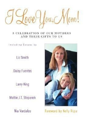 I Love You, Mom!: A Celebration of Our Mothers and Their Gifts to Us als Buch