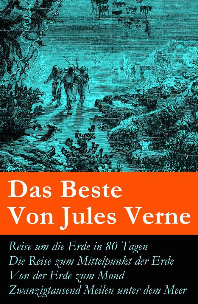 Das Beste Von Jules Verne: Reise um die Erde in 80 Tagen + Die Reise zum Mittelpunkt der Erde + Von der Erde zum Mond +