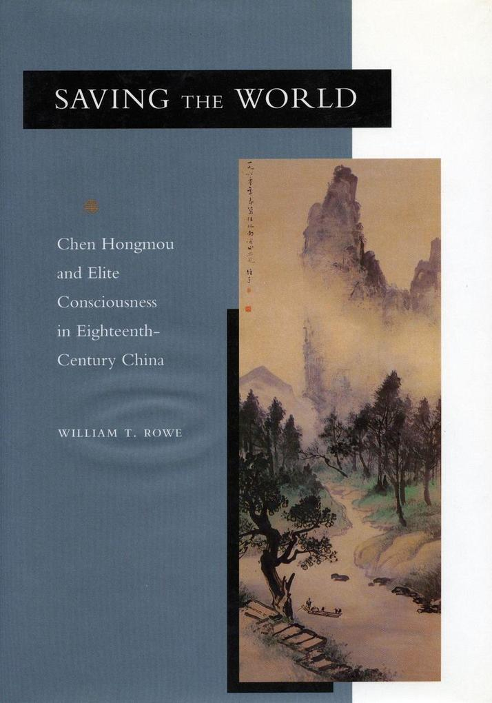 Saving the World: Chen Hongmou and Elite Consciousness in Eighteenth-Century China als Taschenbuch